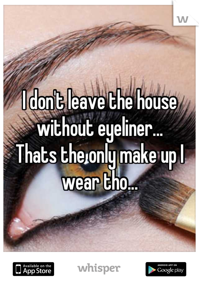 I don't leave the house without eyeliner... Thats the only make up I wear tho...