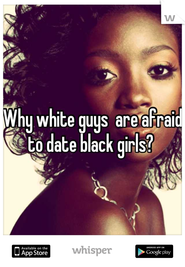 Why white guys  are afraid to date black girls?