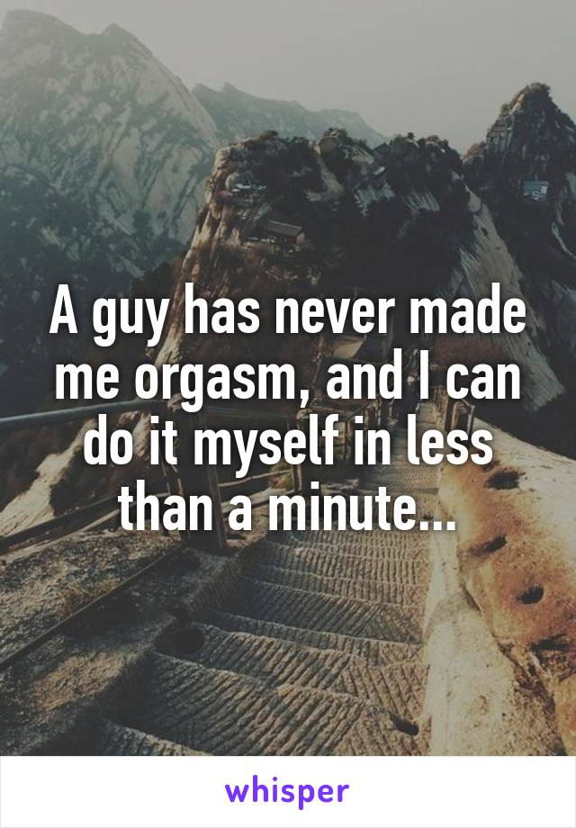 A guy has never made me orgasm, and I can do it myself in less than a minute...