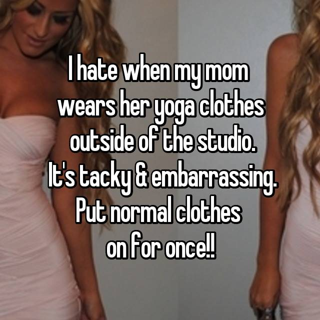 I hate when my mom  wears her yoga clothes  outside of the studio.  It's tacky & embarrassing. Put normal clothes  on for once!!