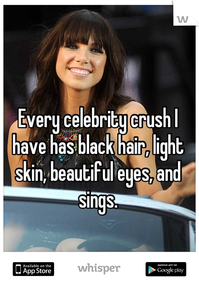 Every celebrity crush I have has black hair, light skin, beautiful eyes, and sings.