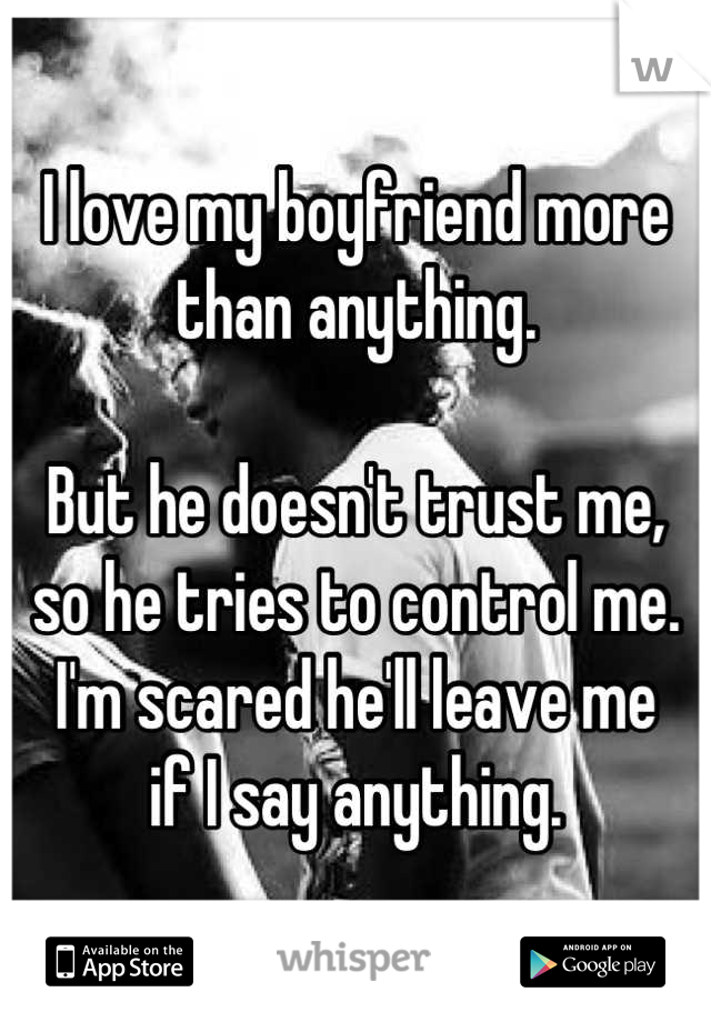 I love my boyfriend more than anything.  But he doesn't trust me, so he tries to control me. I'm scared he'll leave me if I say anything.