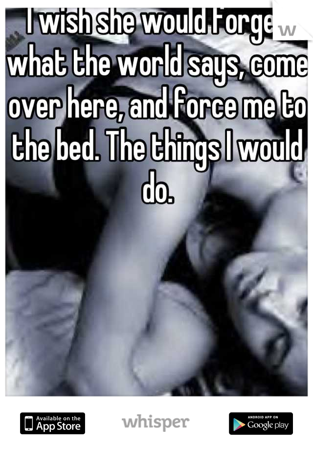 I wish she would forget what the world says, come over here, and force me to the bed. The things I would do.