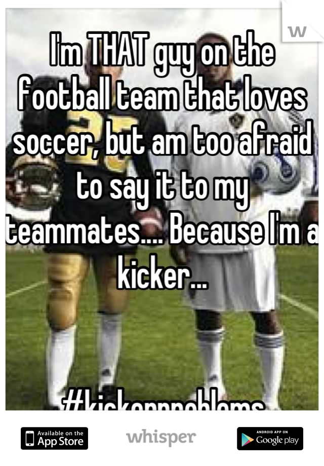 I'm THAT guy on the football team that loves soccer, but am too afraid to say it to my teammates.... Because I'm a kicker...   #kickerproblems