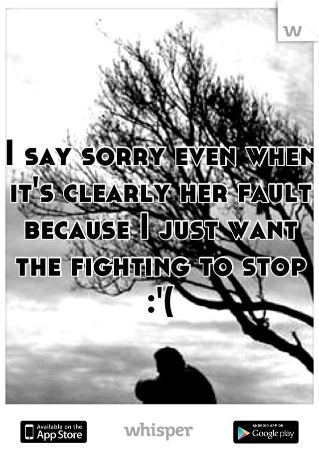 I say sorry even when it's clearly her fault because I just want the fighting to stop :'(