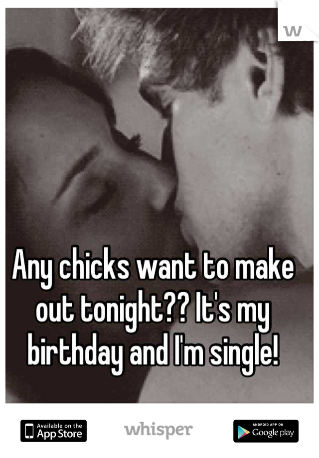 Any chicks want to make out tonight?? It's my birthday and I'm single!