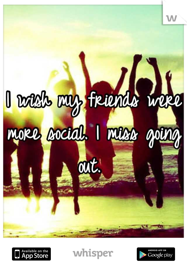 I wish my friends were more social. I miss going out.