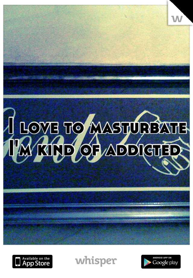 I love to masturbate  I'm kind of addicted