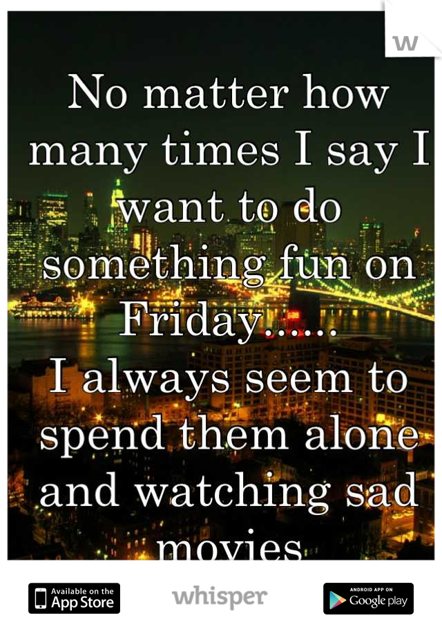 No matter how many times I say I want to do something fun on Friday...... I always seem to spend them alone and watching sad movies
