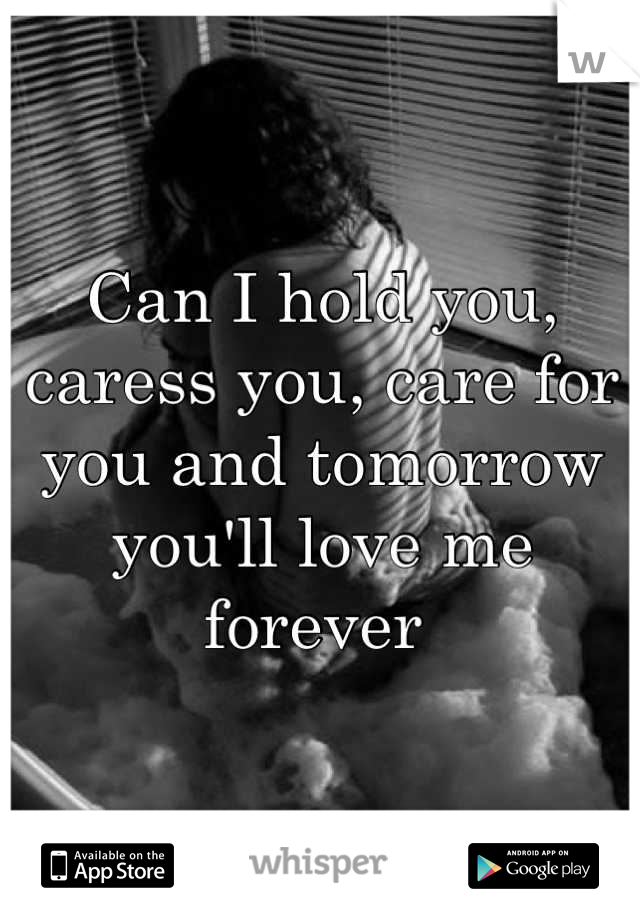 Can I hold you, caress you, care for you and tomorrow you'll love me forever