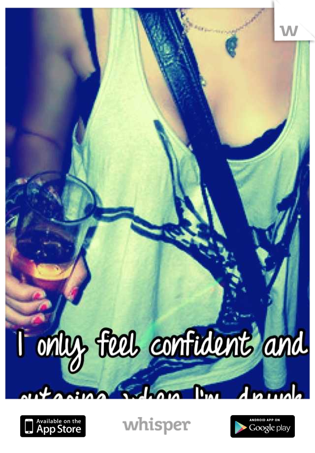 I only feel confident and outgoing when I'm drunk