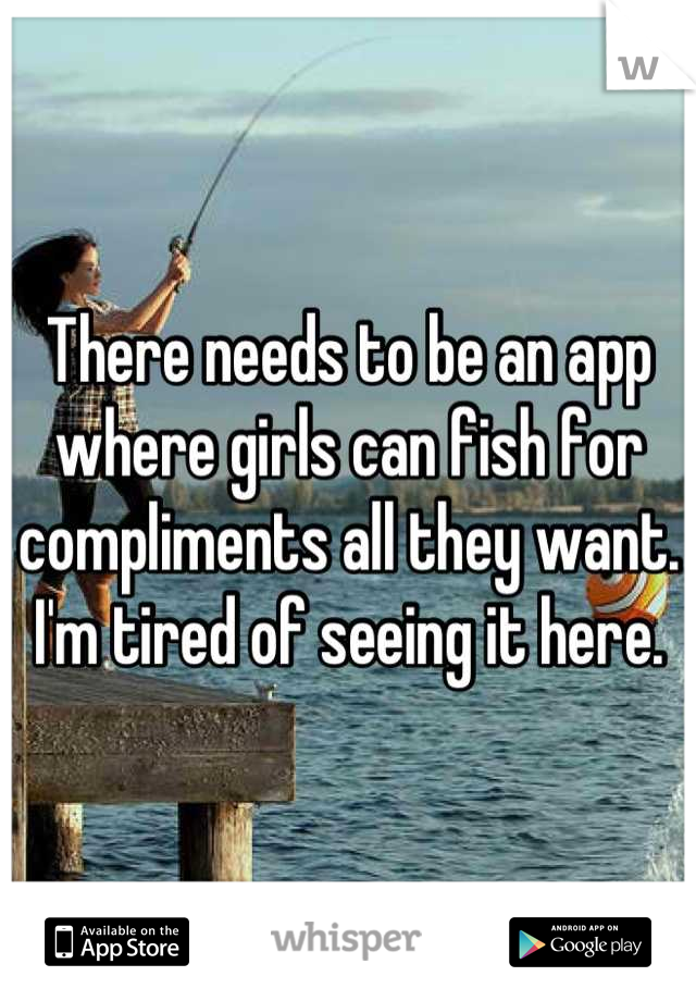 There needs to be an app where girls can fish for compliments all they want. I'm tired of seeing it here.