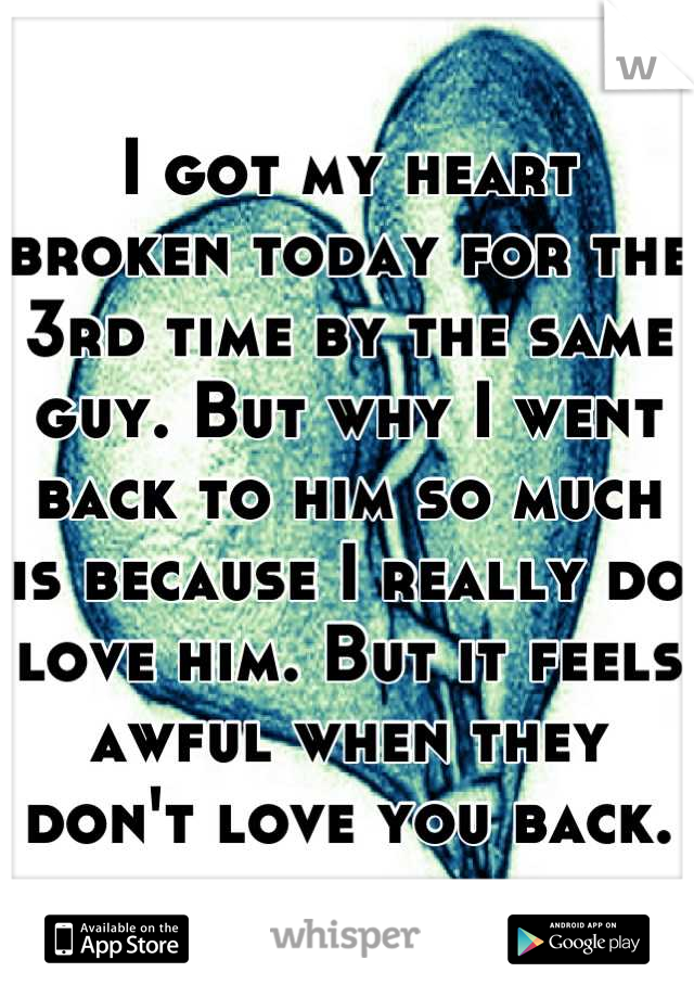 I got my heart broken today for the 3rd time by the same guy. But why I went back to him so much is because I really do love him. But it feels awful when they don't love you back.