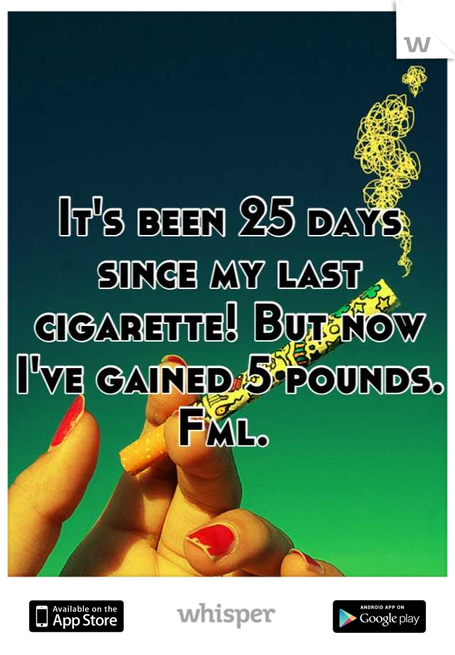 It's been 25 days since my last cigarette! But now I've gained 5 pounds. Fml.