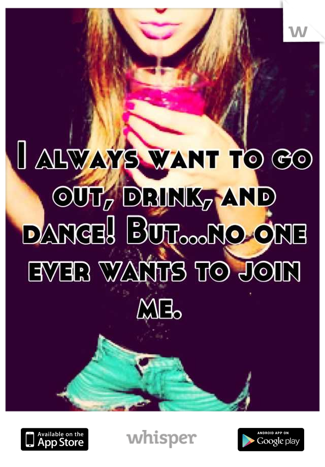 I always want to go out, drink, and dance! But...no one ever wants to join me.
