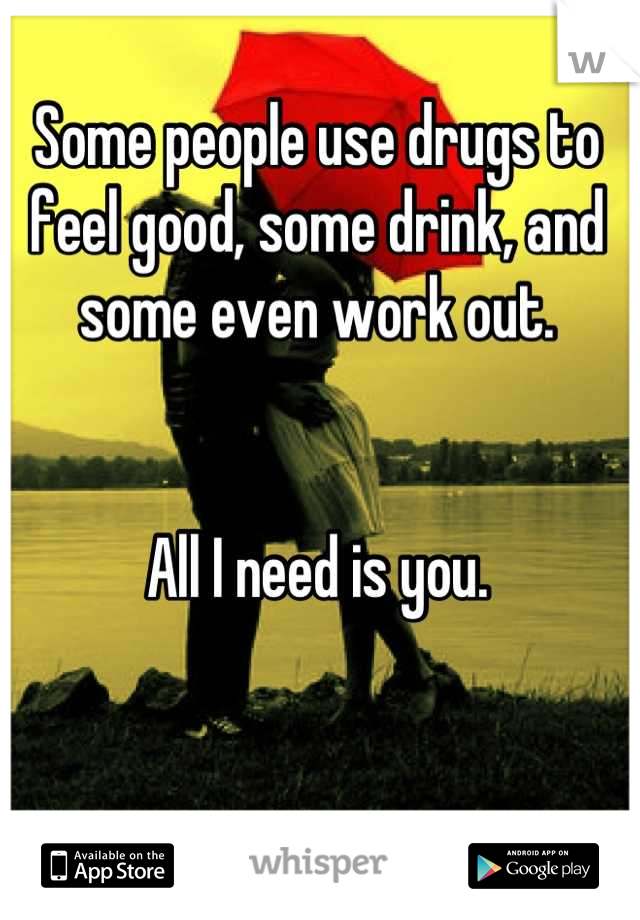 Some people use drugs to feel good, some drink, and some even work out.    All I need is you.