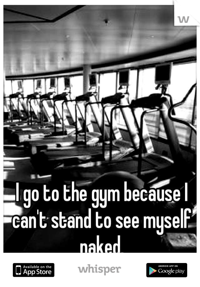 I go to the gym because I can't stand to see myself naked.