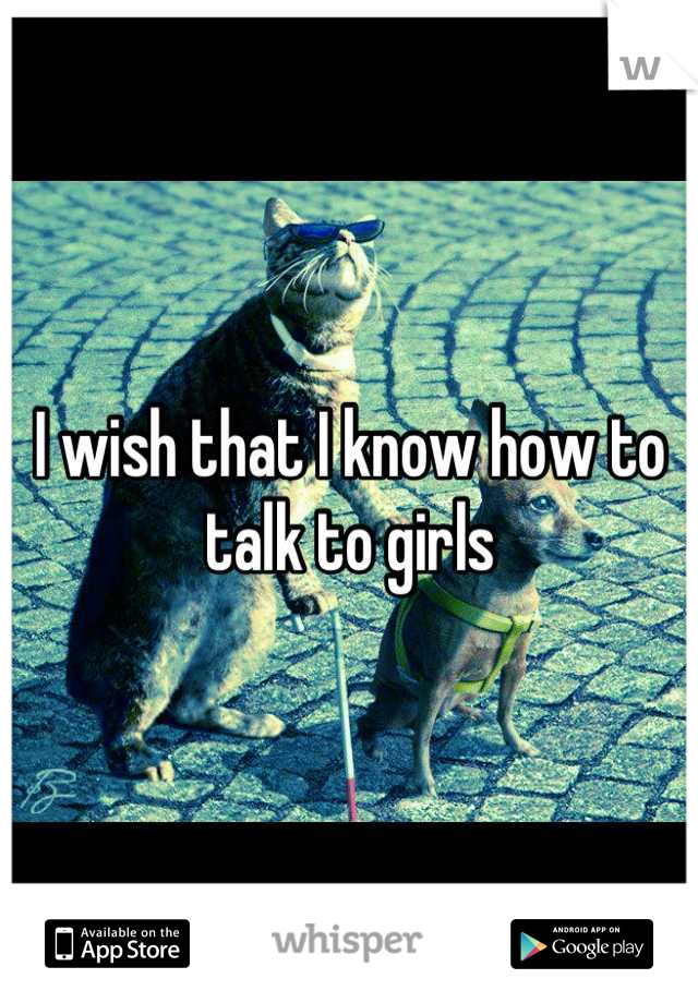 I wish that I know how to talk to girls