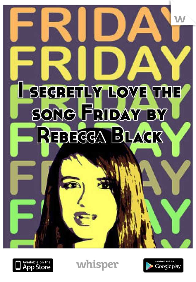 I secretly love the song Friday by Rebecca Black