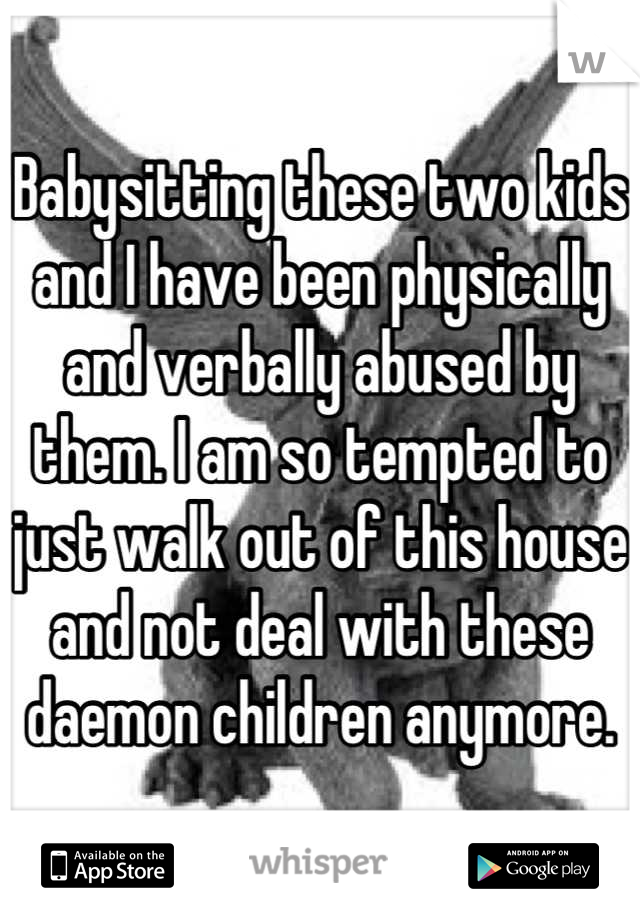 Babysitting these two kids and I have been physically and verbally abused by them. I am so tempted to just walk out of this house and not deal with these daemon children anymore.