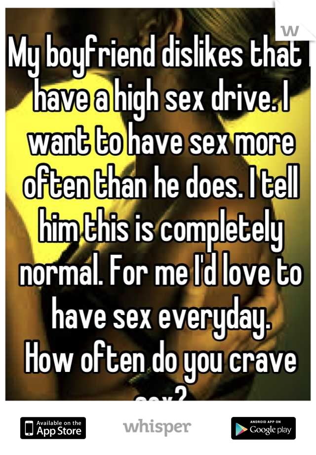 My boyfriend dislikes that I have a high sex drive. I want to have sex more often than he does. I tell him this is completely normal. For me I'd love to have sex everyday.  How often do you crave sex?