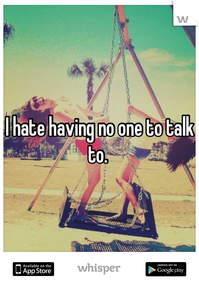 I hate having no one to talk to.