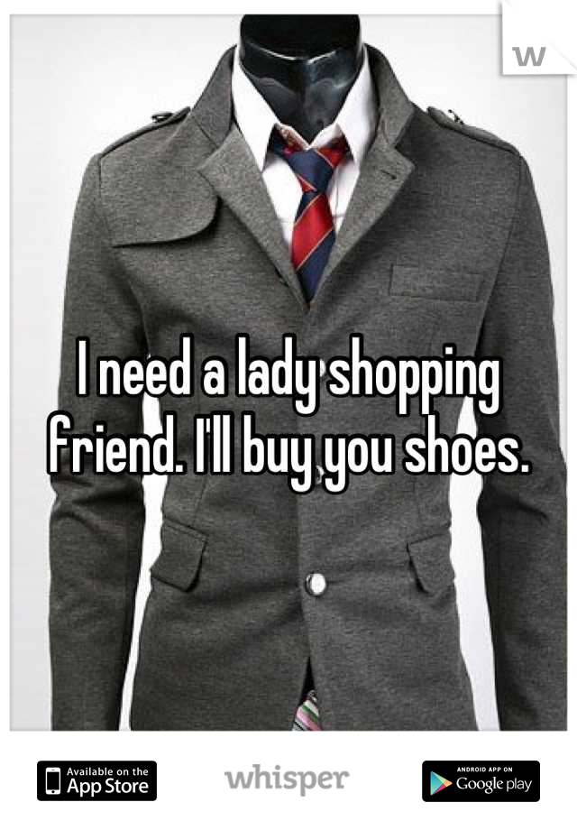 I need a lady shopping friend. I'll buy you shoes.