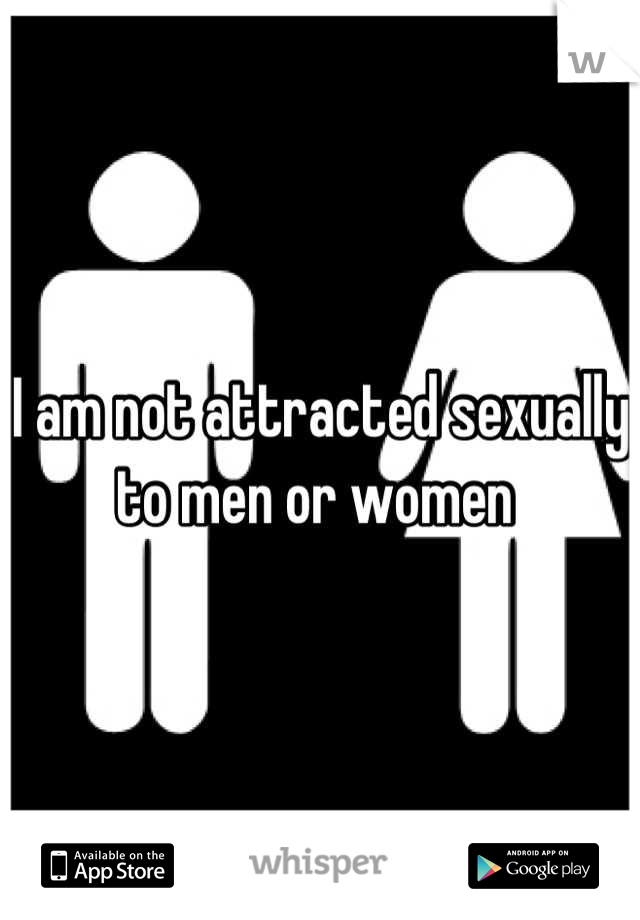 I am not attracted sexually to men or women
