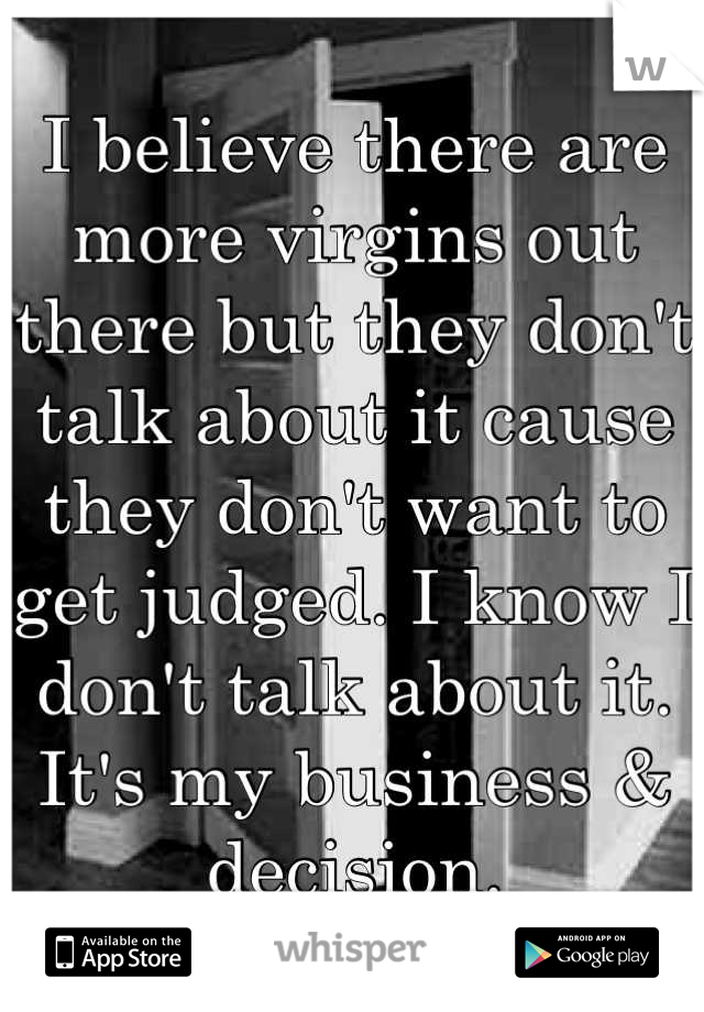 I believe there are more virgins out there but they don't talk about it cause they don't want to get judged. I know I don't talk about it. It's my business & decision.