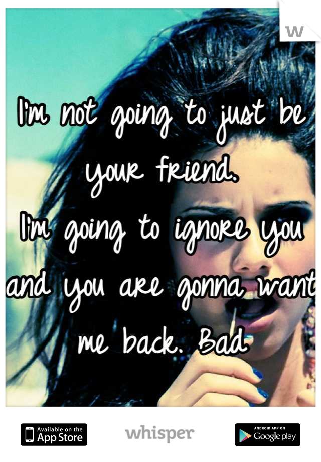 I'm not going to just be your friend. I'm going to ignore you and you are gonna want me back. Bad