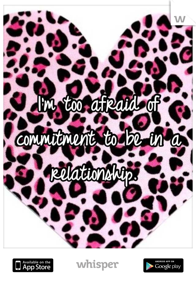 I'm too afraid of commitment to be in a relationship.