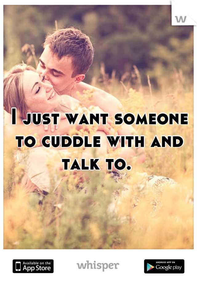 I just want someone to cuddle with and talk to.