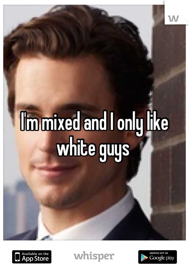 I'm mixed and I only like white guys