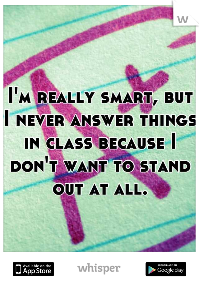 I'm really smart, but I never answer things in class because I don't want to stand out at all.
