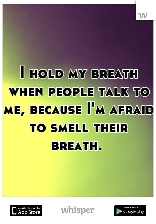 I hold my breath when people talk to me, because I'm afraid to smell their breath.