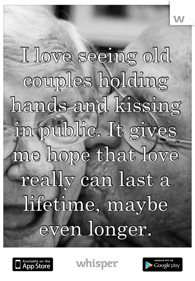I love seeing old couples holding hands and kissing in public. It gives me hope that love really can last a lifetime, maybe even longer.