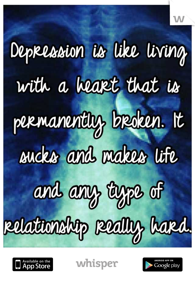 Depression is like living with a heart that is permanently broken. It sucks and makes life and any type of relationship really hard.