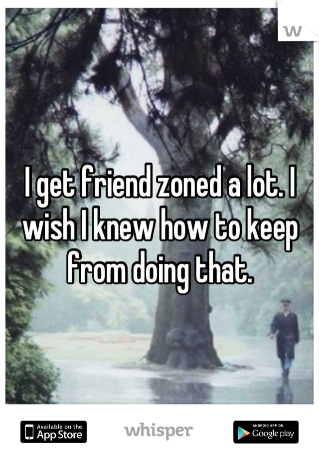 I get friend zoned a lot. I wish I knew how to keep from doing that.