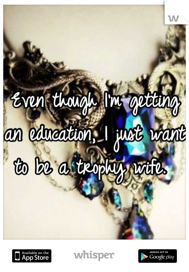 Even though I'm getting an education, I just want to be a trophy wife.