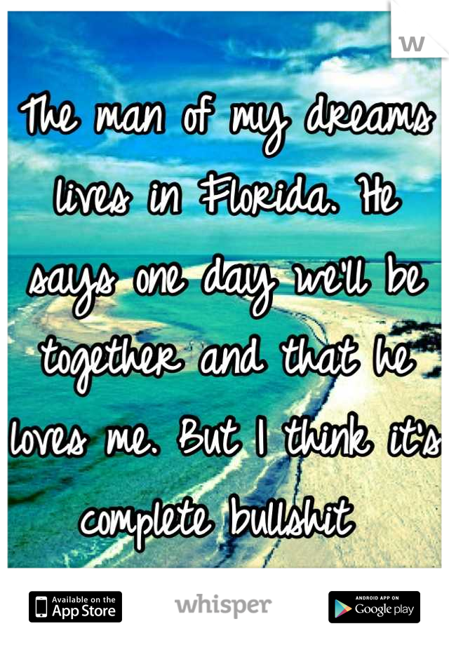 The man of my dreams lives in Florida. He says one day we'll be together and that he loves me. But I think it's complete bullshit