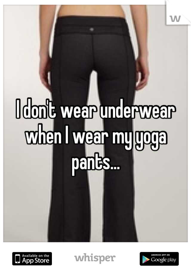 I don't wear underwear when I wear my yoga pants...
