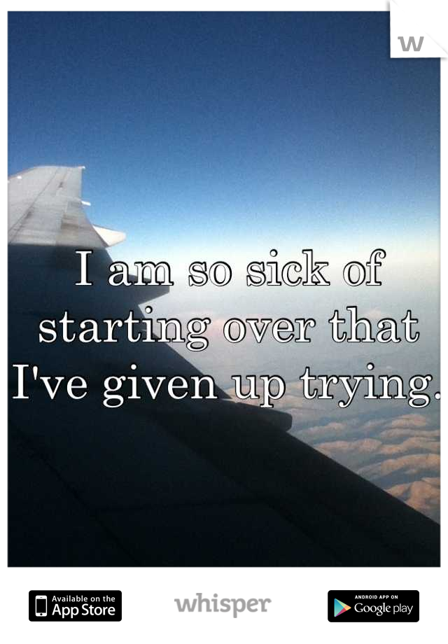 I am so sick of starting over that I've given up trying.