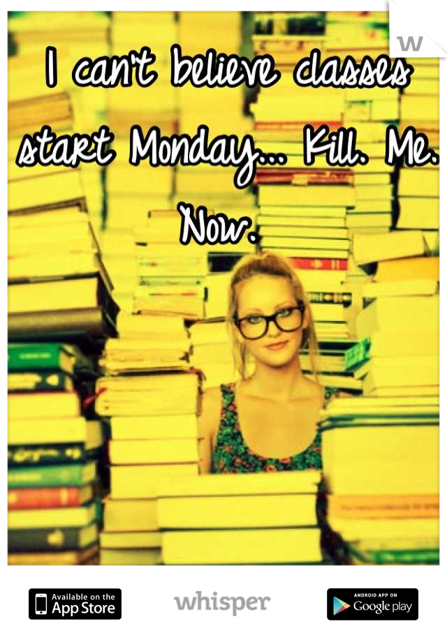I can't believe classes start Monday... Kill. Me. Now.
