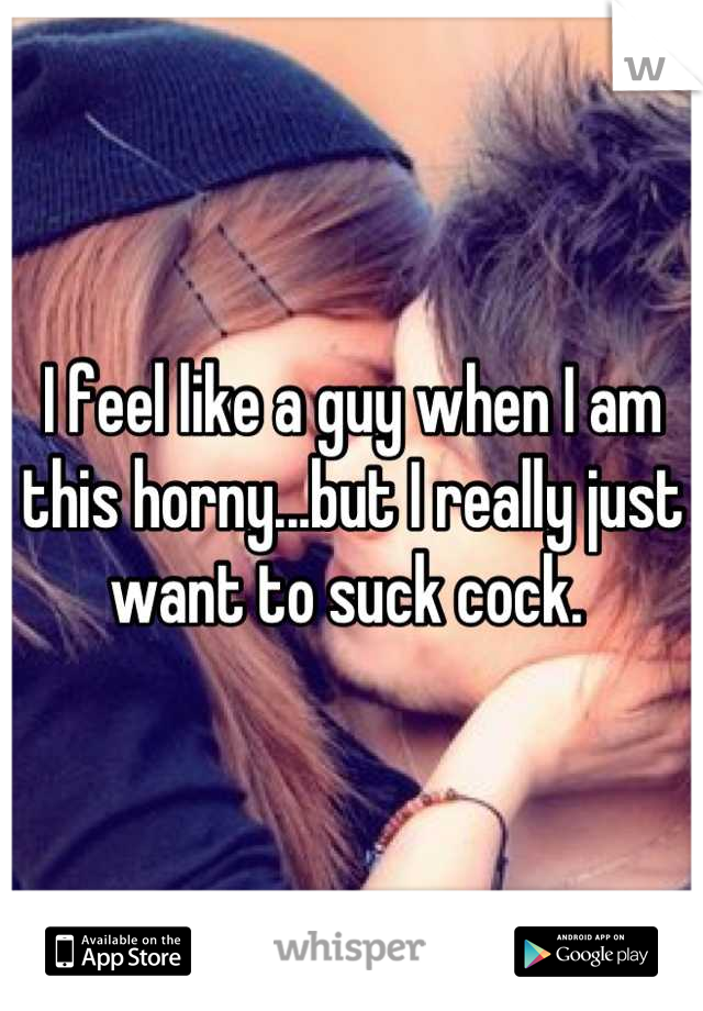 I feel like a guy when I am this horny...but I really just want to suck cock.