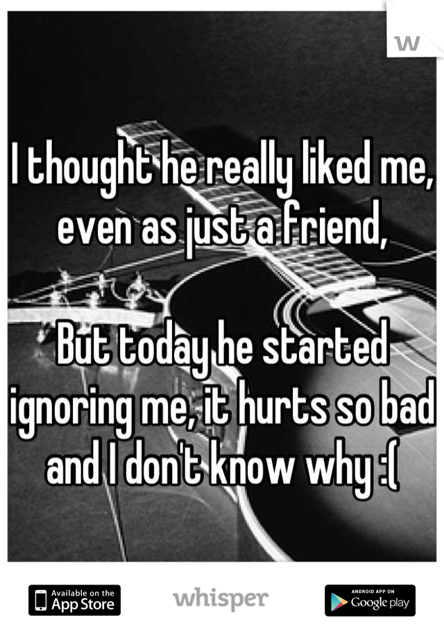I thought he really liked me, even as just a friend,   But today he started ignoring me, it hurts so bad and I don't know why :(