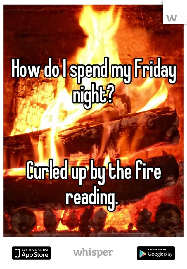 How do I spend my Friday night?    Curled up by the fire reading.