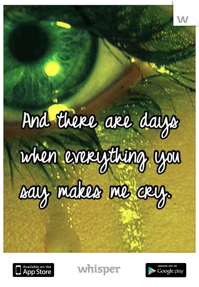 And there are days when everything you say makes me cry.