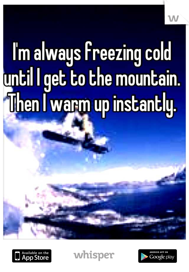 I'm always freezing cold until I get to the mountain. Then I warm up instantly.