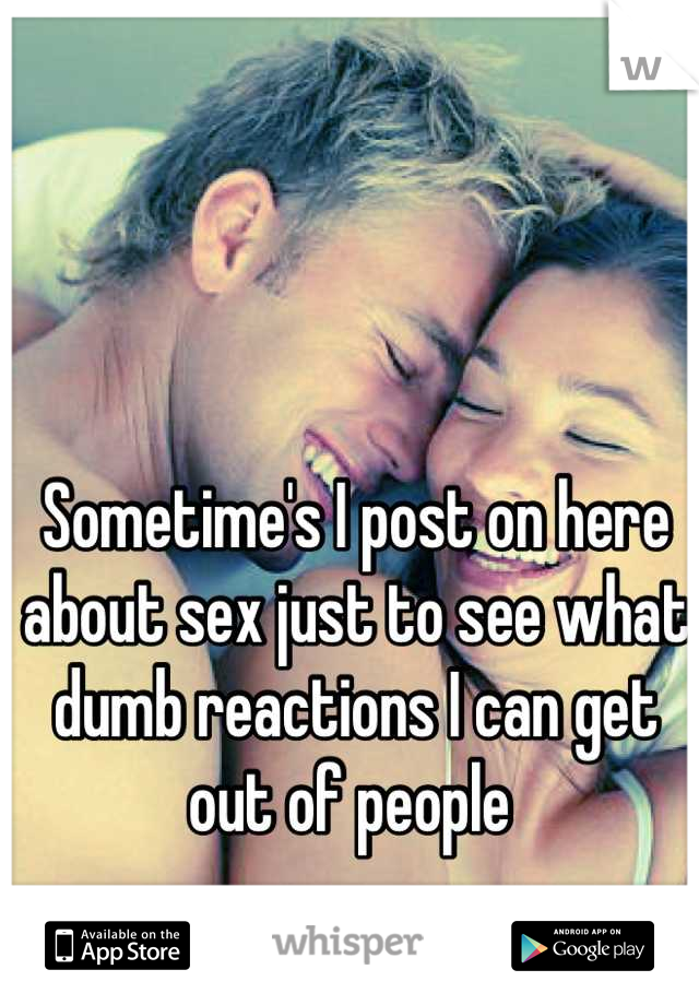 Sometime's I post on here about sex just to see what dumb reactions I can get out of people