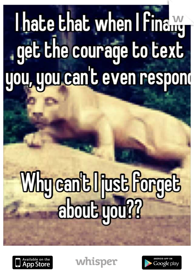 I hate that when I finally get the courage to text you, you can't even respond     Why can't I just forget about you??